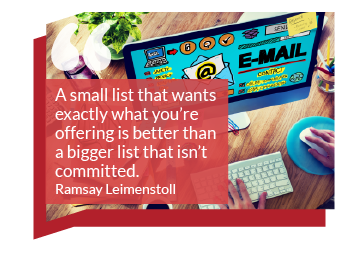 "Email Marketing Quote: A small list that wants exactly what you're offering is better than a bigger list that isn't committed."" Ramsay Leimenstoll"