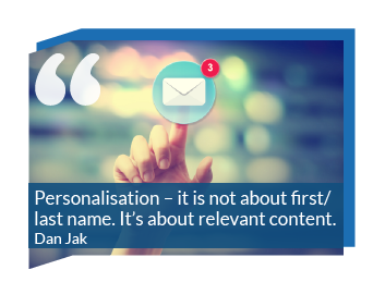 Email Marketing Quote: Personalisation - its not about first/last name. It's about relevant content. Dan Jak