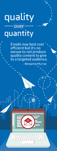 Quality over quantity – Emails may best cost efficient but it's no excuse to not produce quality content to give to a targeted audience. Benjamin Murray