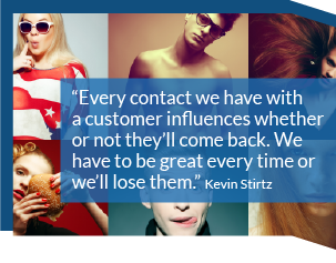 Every contact we have with a customer influences whether or not they'll come back. We have to be great every time or we'll lose them. Kevin Stirtz