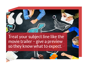 Marketing goals: Treat your subject line like the movie trailer – give a preview so they know what to expect.