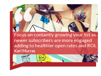 Marketing goals: Focus on growing your list all of the time as newer subscribers are more engaged adding to healthier open rates and ROI. Karl Murray