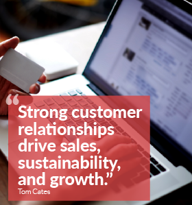 """Strong customer relationships drive sales, sustainability, and growth."" Tom Cates"