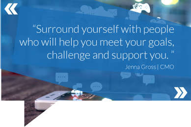 Surround yourself with people who will help you meet your goals, challenge and support you