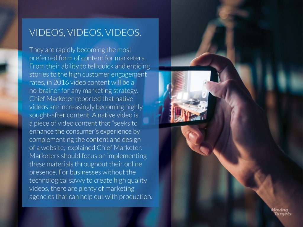 "They are rapidly becoming the most preferred form of content for marketers. From their ability to tell quick and enticing stories to the high customer engagement rates, in 2016 video content will be a no-brainer for any marketing strategy. Chief Marketer reported that native videos are increasingly becoming highly sought-after content. A native video is a piece of video content that ""seeks to enhance the consumer's experience by complementing the content and design of a website,"" explained Chief Marketer. Marketers should focus on implementing these materials throughout their online presence. For businesses without the technological savvy to create high quality videos, there are plenty of marketing agencies that can help out with production."